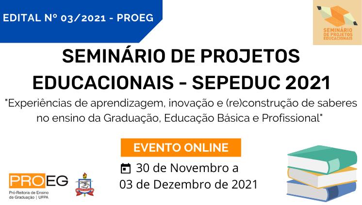 Seminário de Projetos de Educacionais - SEPEDUC 2021/EDITAL Nº 03/2021 - PROEG